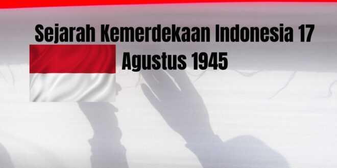 Sejarah Kemerdekaan Indonesia 17 Agustus 1945