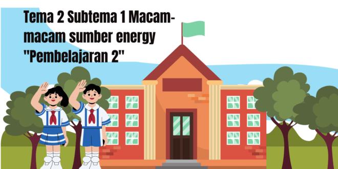 """Tema 2 Subtema 1 Macam-macam sumber energy """"Pembelajaran 2"""""""
